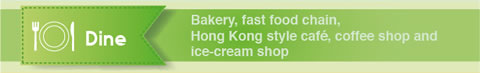 Dine: Bakery, fast food chain, Hong Kong style cafe, coffee shop and ice-cream shop